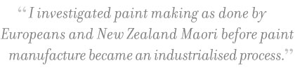 """I investigated paint making as done by Europeans and New Zealand Maori before paint manufacture became an industrialised process."" – Celia Wilson"