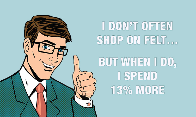 I don't often shop on Felt, but when I do, I spend 13% more