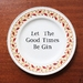 Witty Plate - Let The Good Times Be Gin