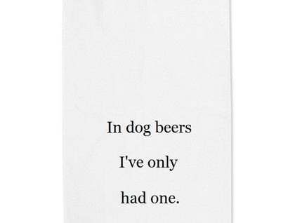 In dog beers I've only had one tea towel
