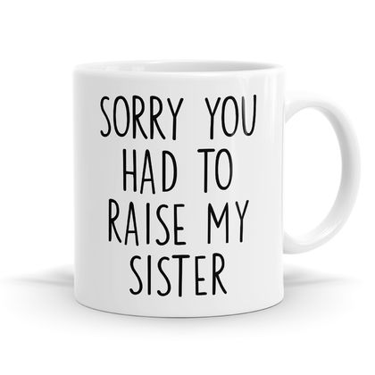 Sorry You Had To Raise My Sister 11oz Coffee or Tea Mug